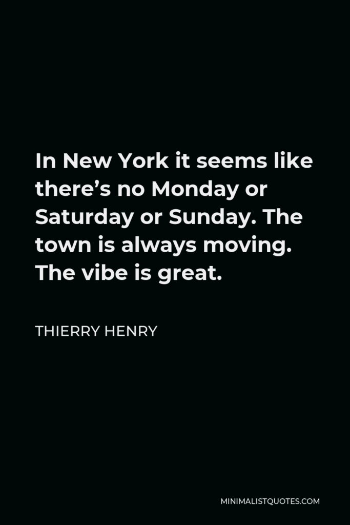 Thierry Henry Quote - In New York it seems like there's no Monday or Saturday or Sunday. The town is always moving. The vibe is great.