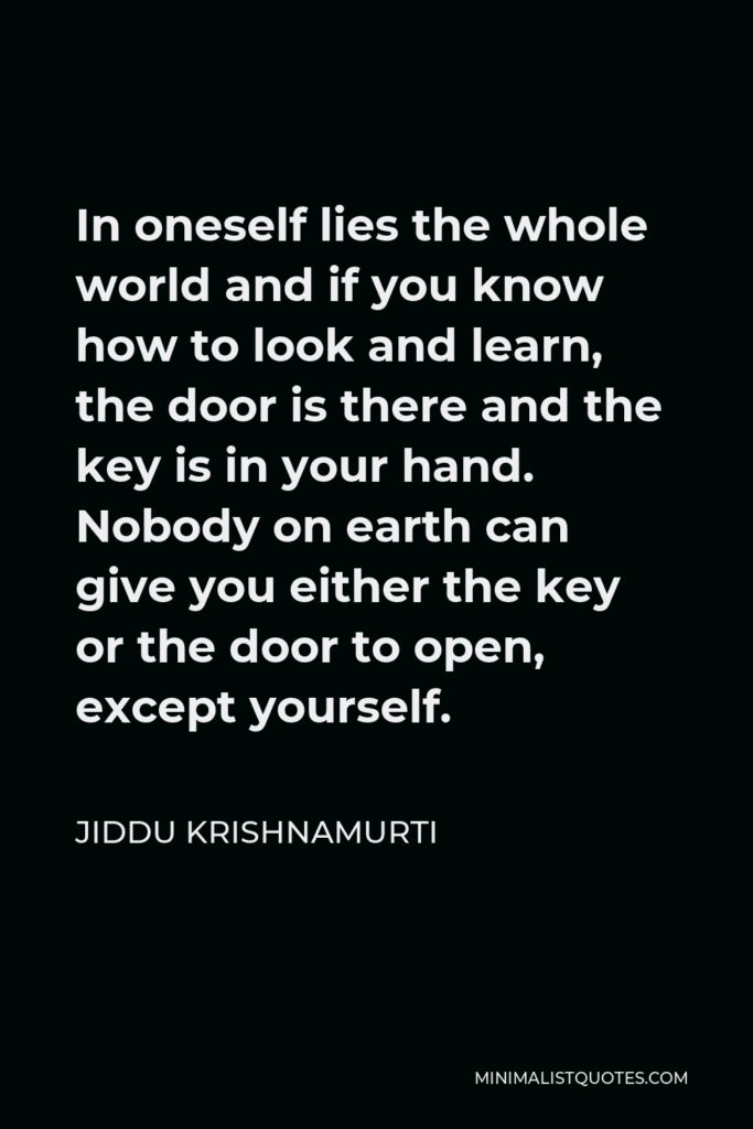 Jiddu Krishnamurti Quote - In oneself lies the whole world and if you know how to look and learn, the door is there and the key is in your hand. Nobody on earth can give you either the key or the door to open, except yourself.