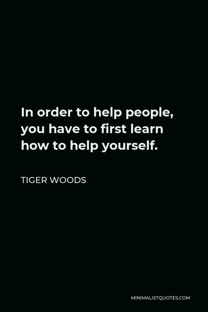 Tiger Woods Quote - In order to help people, you have to first learn how to help yourself.