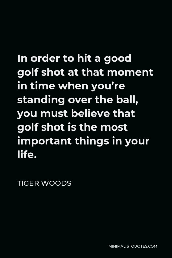 Tiger Woods Quote - In order to hit a good golf shot at that moment in time when you're standing over the ball, you must believe that golf shot is the most important things in your life.