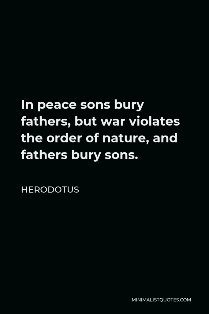 Herodotus Quote - In peace sons bury fathers, but war violates the order of nature, and fathers bury sons.