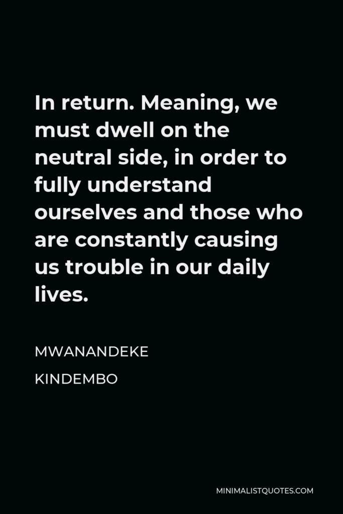 Mwanandeke Kindembo Quote - In return. Meaning, we must dwell on the neutral side, in order to fully understand ourselves and those who are constantly causing us trouble in our daily lives.
