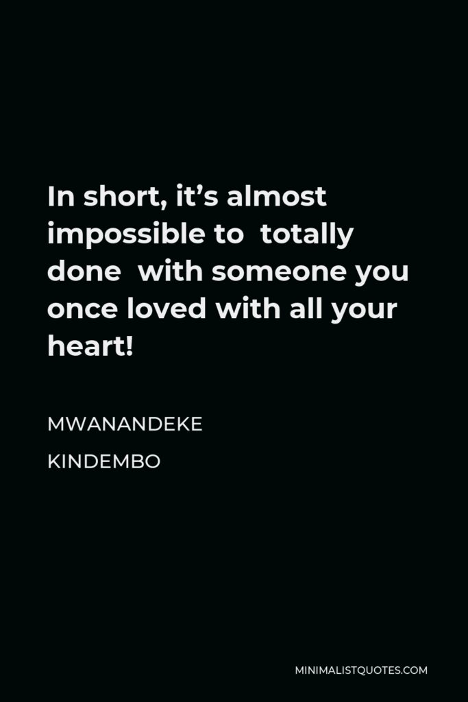 Mwanandeke Kindembo Quote - In short, it's almost impossible to totally done with someone you once loved with all your heart!