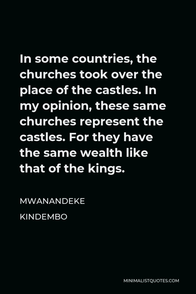Mwanandeke Kindembo Quote - In some countries, the churches took over the place of the castles. In my opinion, these same churches represent the castles. For they have the same wealth like that of the kings.