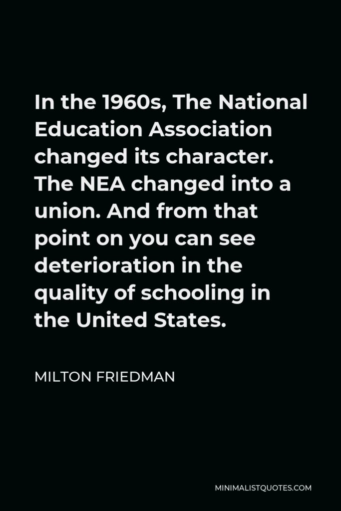 Milton Friedman Quote - In the 1960s, The National Education Association changed its character. The NEA changed into a union. And from that point on you can see deterioration in the quality of schooling in the United States.