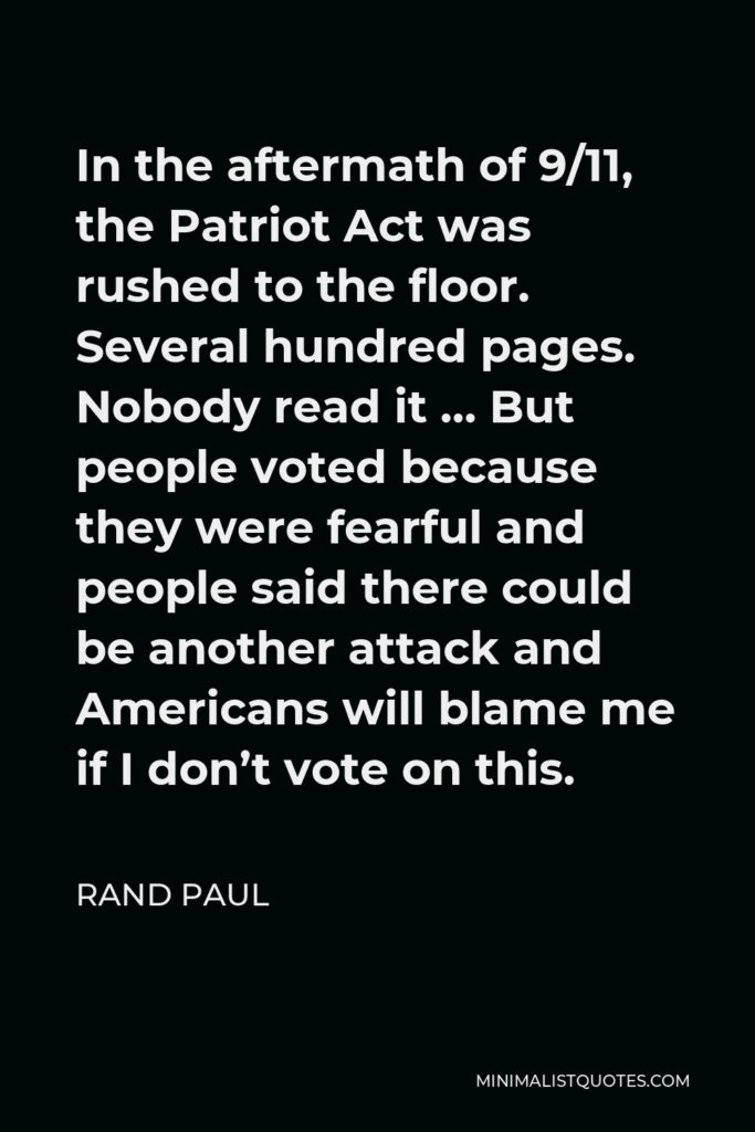 Rand Paul Quote - In the aftermath of 9/11, the Patriot Act was rushed to the floor. Several hundred pages. Nobody read it … But people voted because they were fearful and people said there could be another attack and Americans will blame me if I don't vote on this.