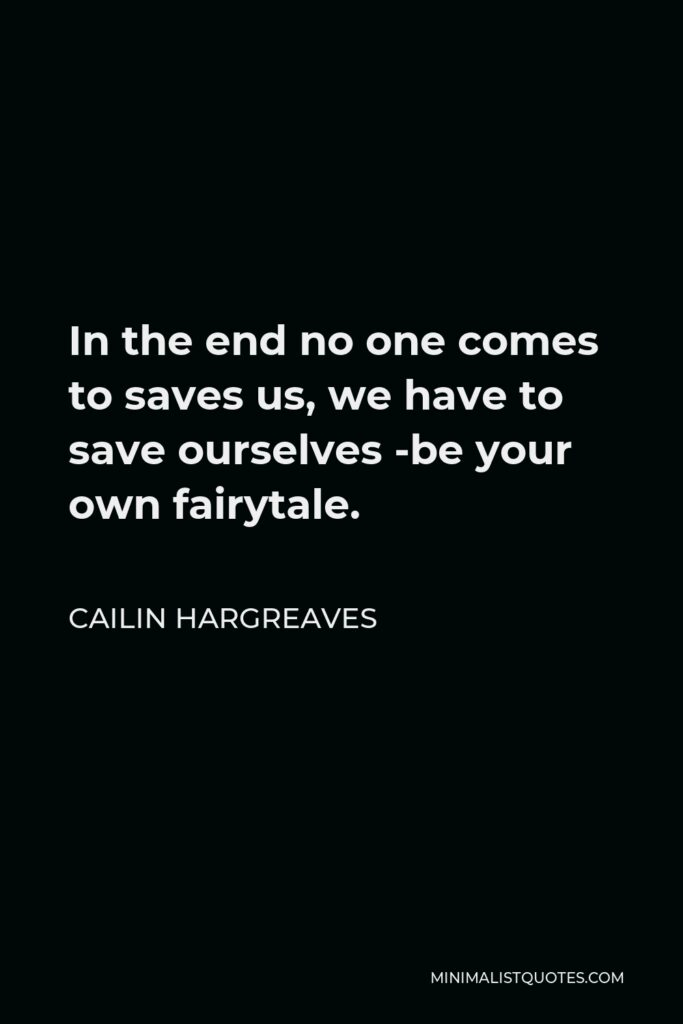 Cailin Hargreaves Quote - In the end no one comes to saves us, we have to save ourselves -be your own fairytale.