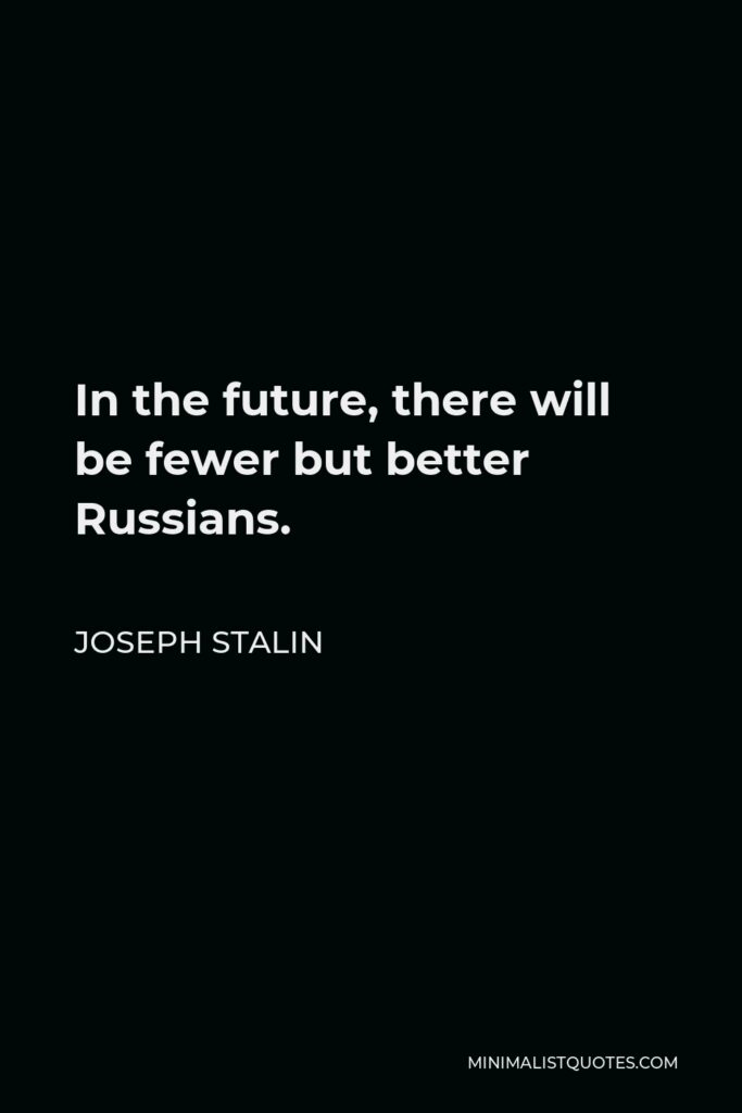 Joseph Stalin Quote - In the future, there will be fewer but better Russians.