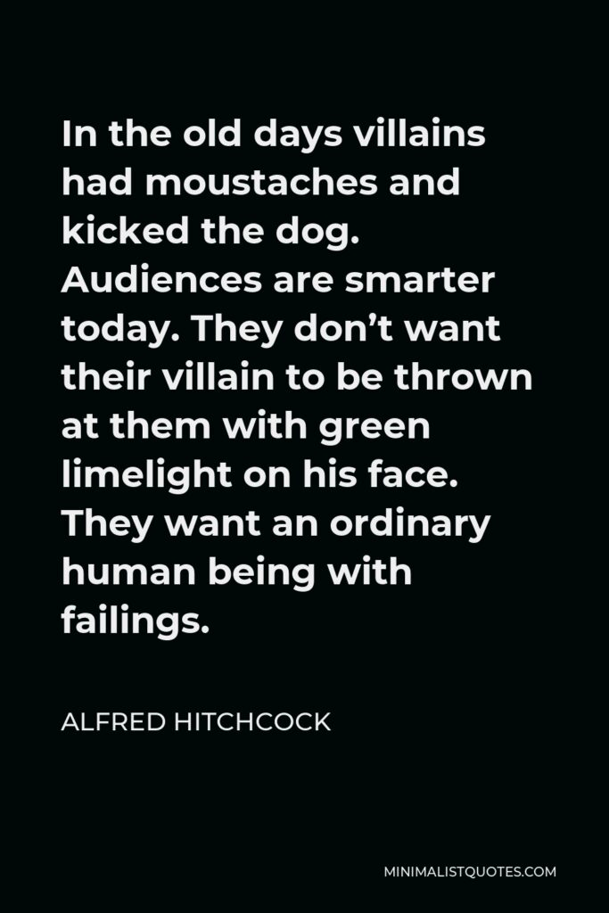 Alfred Hitchcock Quote - In the old days villains had moustaches and kicked the dog. Audiences are smarter today. They don't want their villain to be thrown at them with green limelight on his face. They want an ordinary human being with failings.