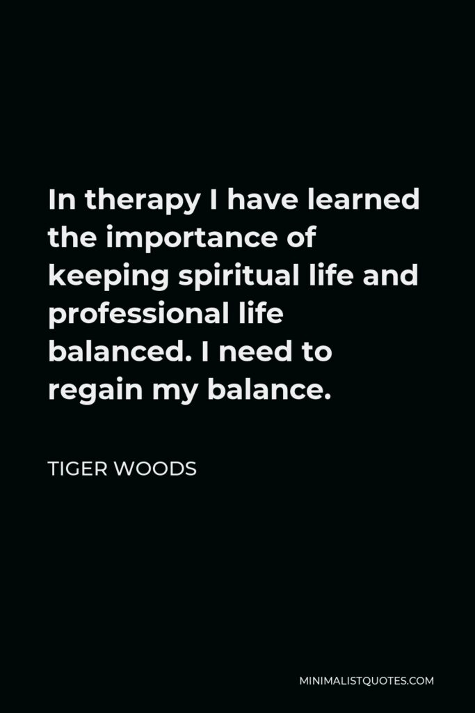 Tiger Woods Quote - In therapy I have learned the importance of keeping spiritual life and professional life balanced. I need to regain my balance.