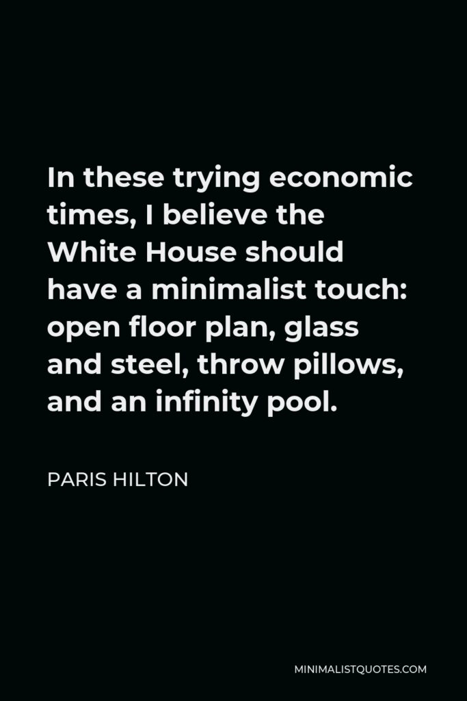 Paris Hilton Quote - In these trying economic times, I believe the White House should have a minimalist touch: open floor plan, glass and steel, throw pillows, and an infinity pool.