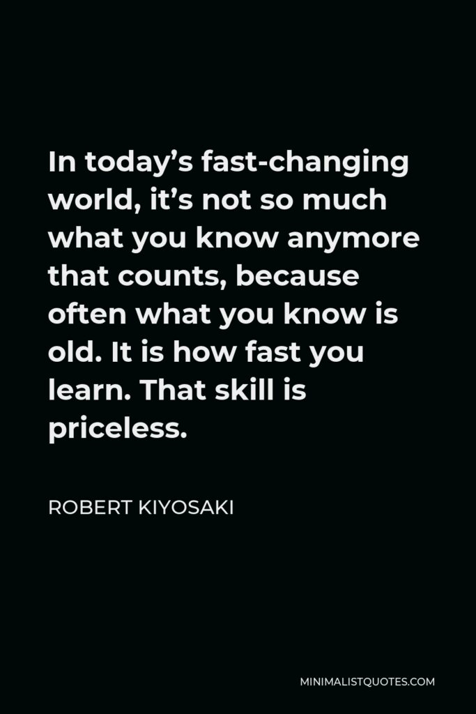 Robert Kiyosaki Quote - In today's fast-changing world, it's not so much what you know anymore that counts, because often what you know is old. It is how fast you learn. That skill is priceless.