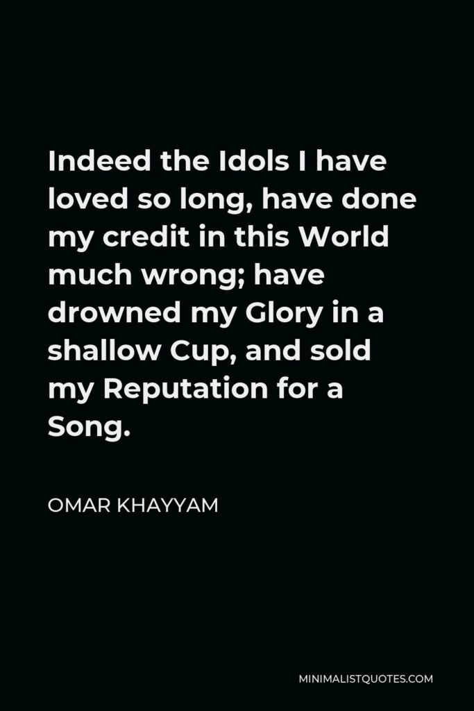 Omar Khayyam Quote - Indeed the Idols I have loved so long, have done my credit in this World much wrong; have drowned my Glory in a shallow Cup, and sold my Reputation for a Song.