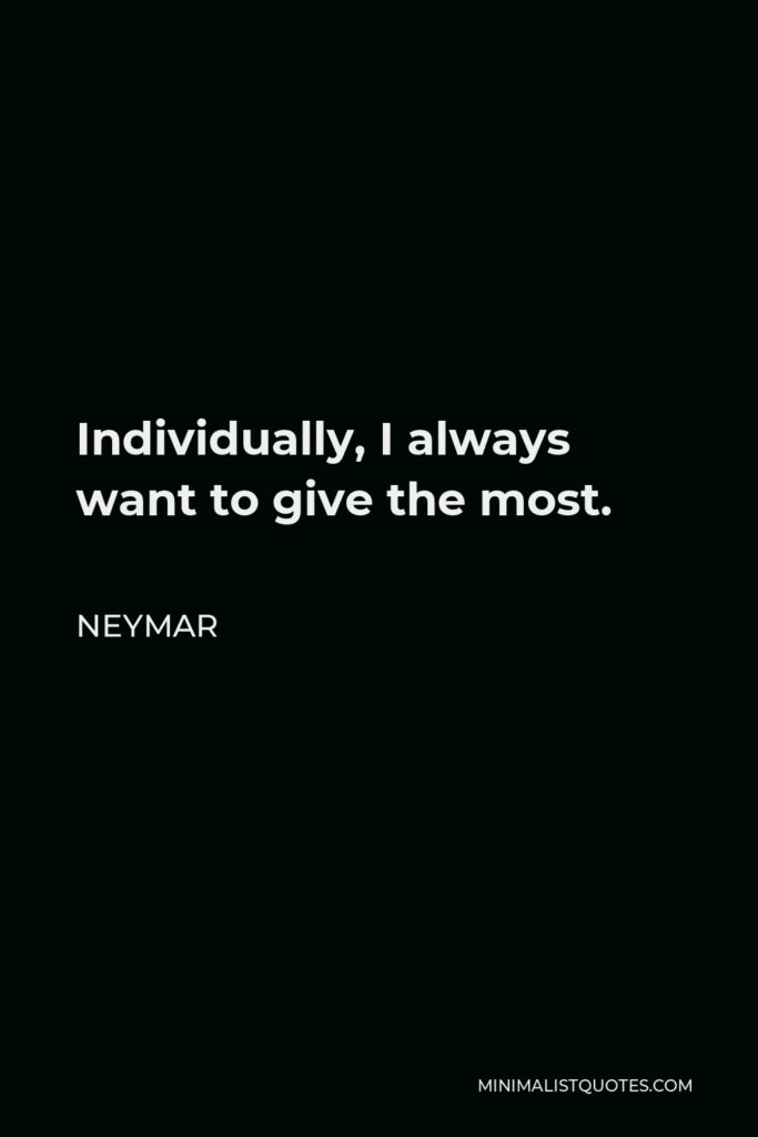 Neymar Quote - Individually, I always want to give the most.