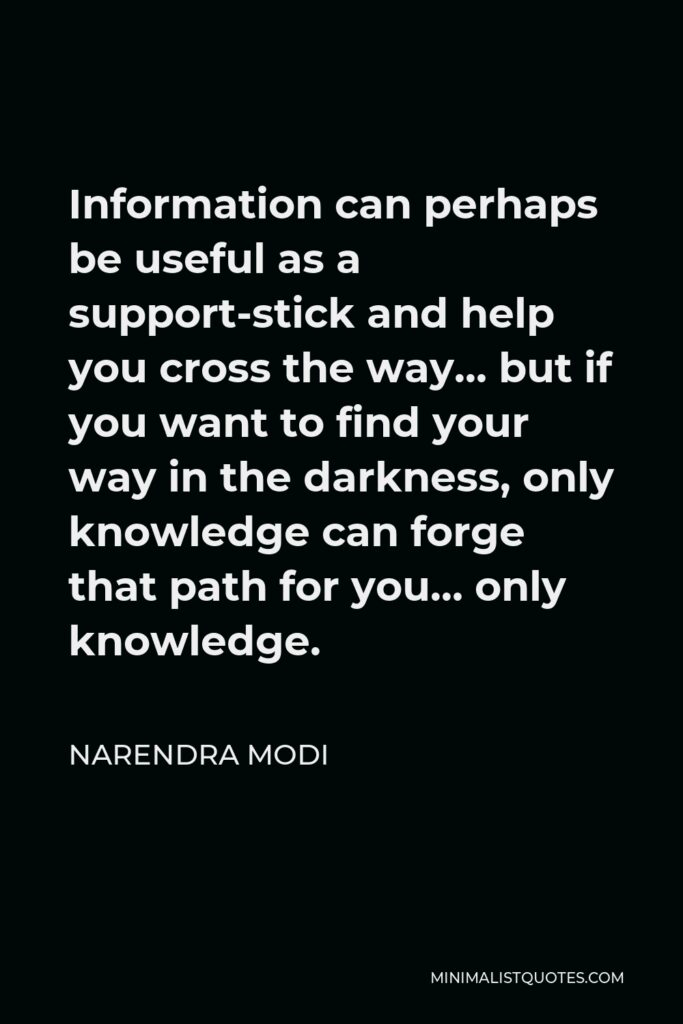 Narendra Modi Quote - Information can perhaps be useful as a support-stick and help you cross the way… but if you want to find your way in the darkness, only knowledge can forge that path for you… only knowledge.