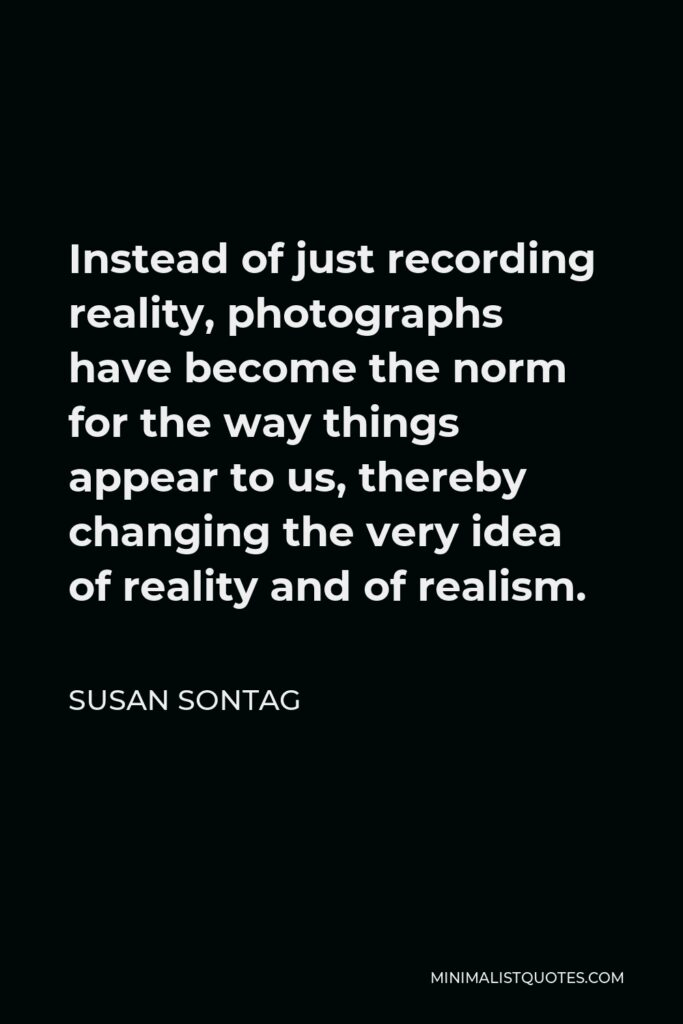 Susan Sontag Quote - Instead of just recording reality, photographs have become the norm for the way things appear to us, thereby changing the very idea of reality and of realism.
