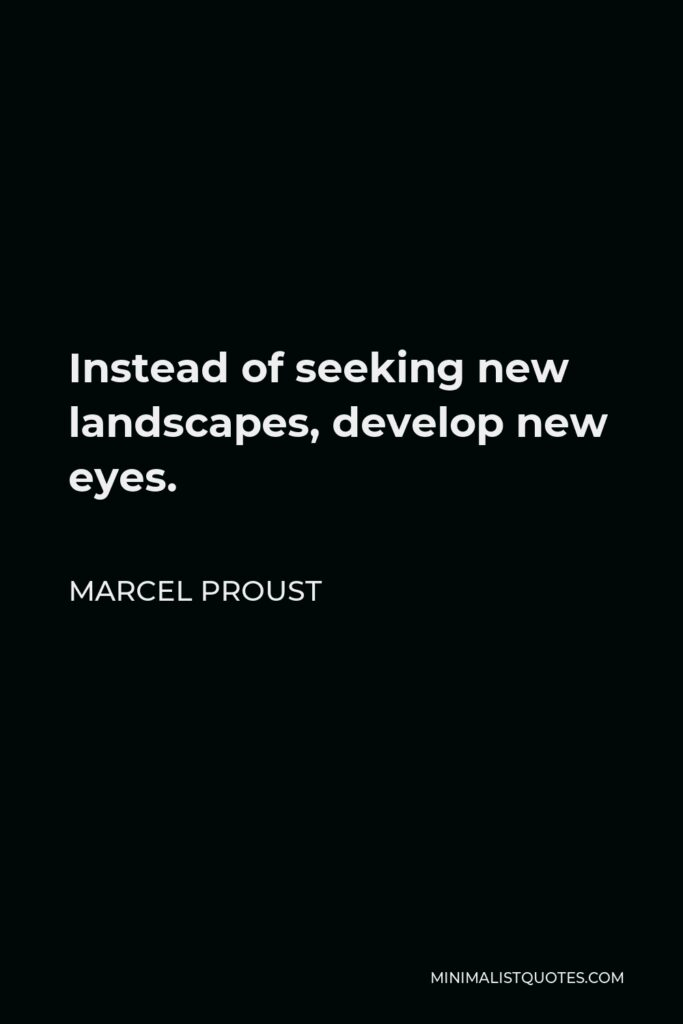 Marcel Proust Quote - Instead of seeking new landscapes, develop new eyes.