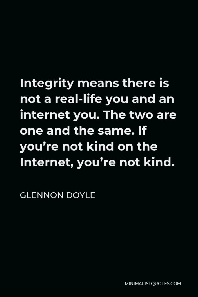 Glennon Doyle Quote - Integrity means there is not a real-life you and an internet you. The two are one and the same. If you're not kind on the Internet, you're not kind.