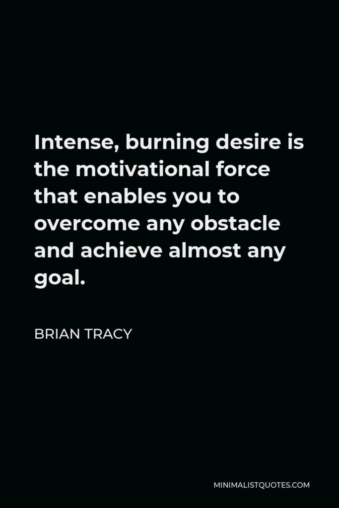 Brian Tracy Quote - Intense, burning desire is the motivational force that enables you to overcome any obstacle and achieve almost any goal.