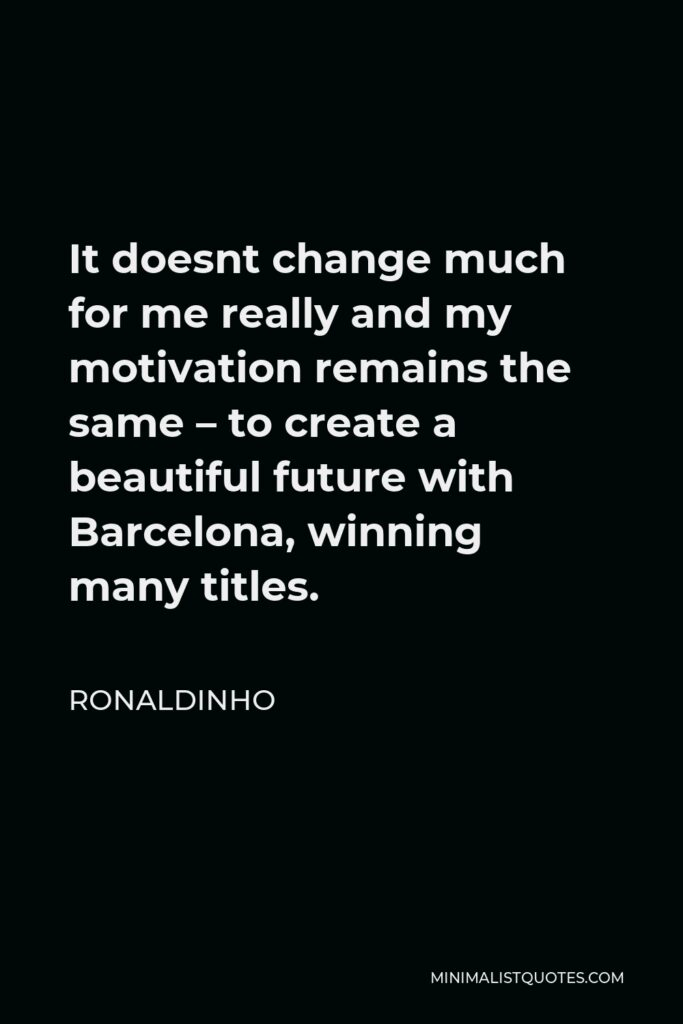 Ronaldinho Quote - It doesnt change much for me really and my motivation remains the same – to create a beautiful future with Barcelona, winning many titles.