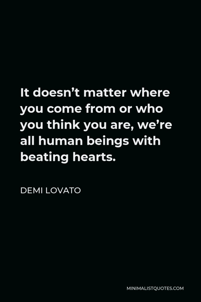Demi Lovato Quote - It doesn't matter where you come from or who you think you are, we're all human beings with beating hearts.