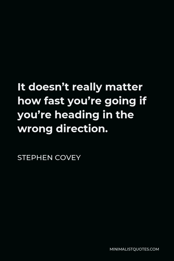 Stephen Covey Quote - It doesn't really matter how fast you're going if you're heading in the wrong direction.