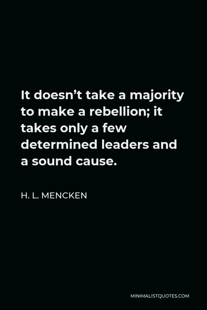 H. L. Mencken Quote - It doesn't take a majority to make a rebellion; it takes only a few determined leaders and a sound cause.