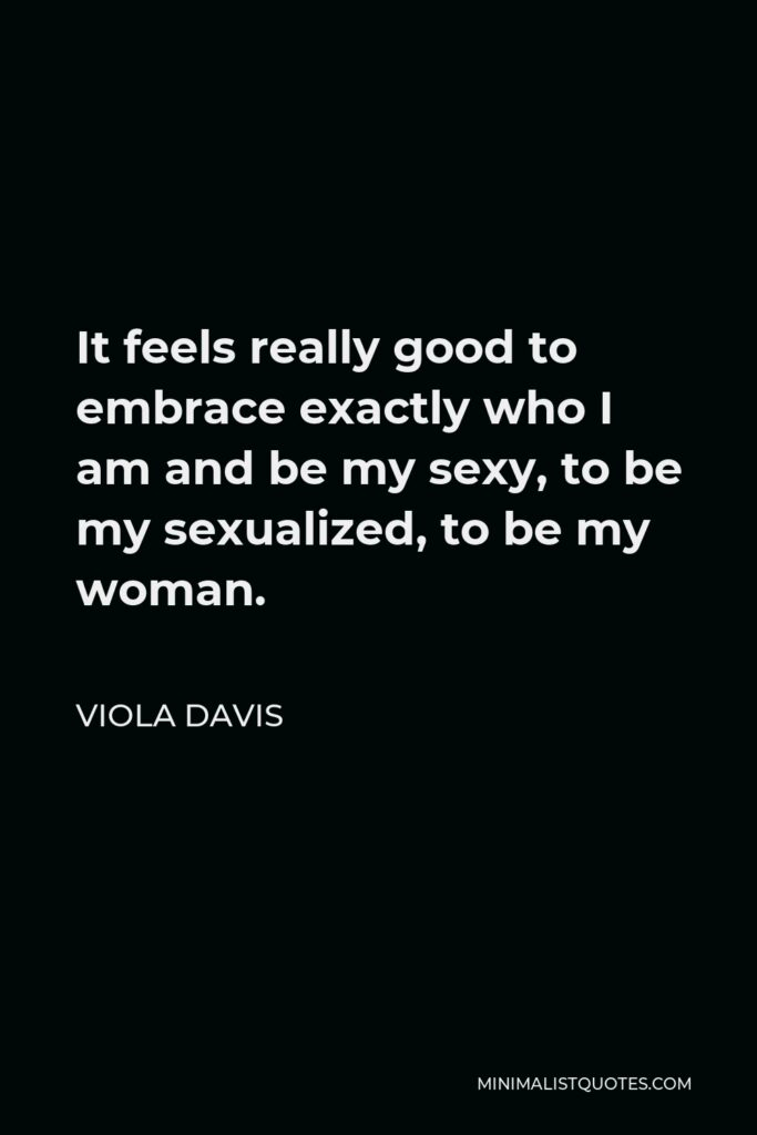 Viola Davis Quote - It feels really good to embrace exactly who I am and be my sexy, to be my sexualized, to be my woman.
