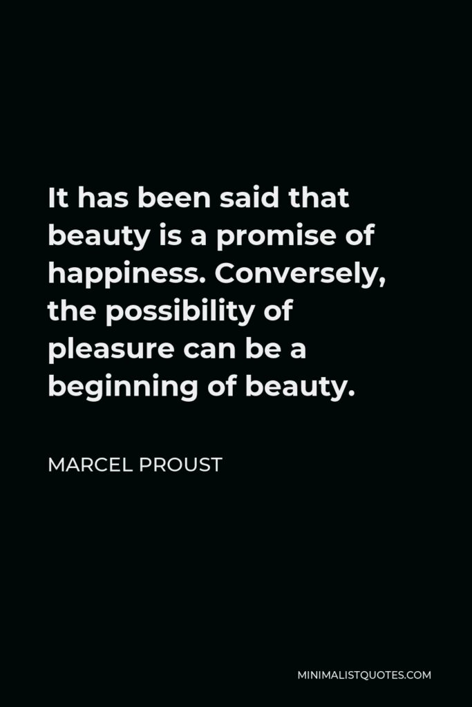 Marcel Proust Quote - It has been said that beauty is a promise of happiness. Conversely, the possibility of pleasure can be a beginning of beauty.