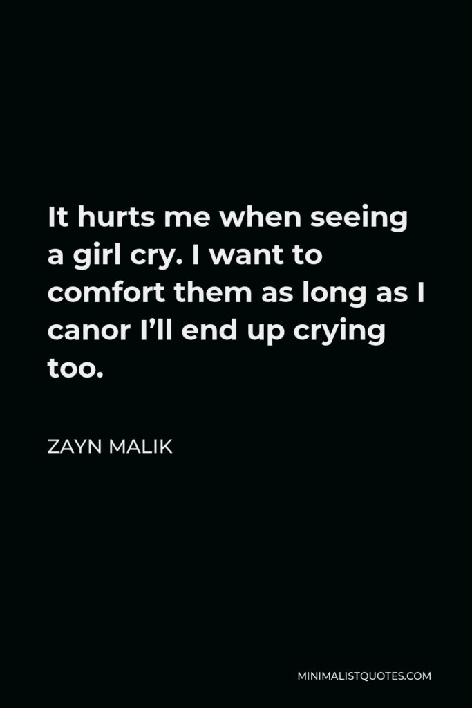 Zayn Malik Quote - It hurts me when seeing a girl cry. I want to comfort them as long as I canor I'll end up crying too.