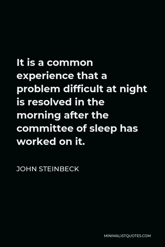 John Steinbeck Quote - It is a common experience that a problem difficult at night is resolved in the morning after the committee of sleep has worked on it.