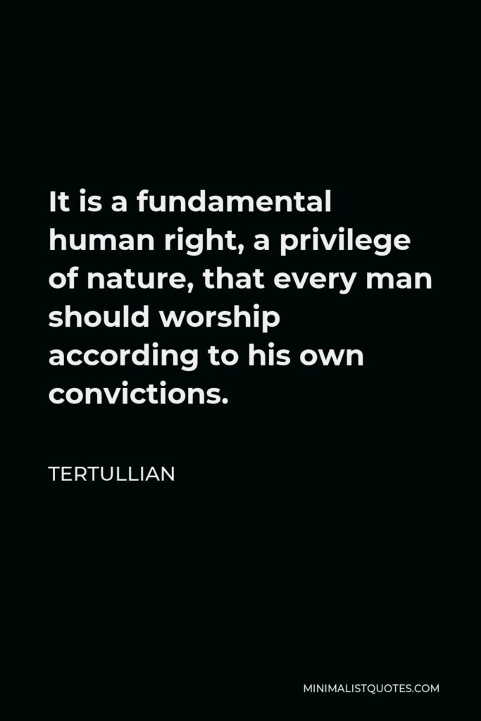 Tertullian Quote - It is a fundamental human right, a privilege of nature, that every man should worship according to his own convictions.