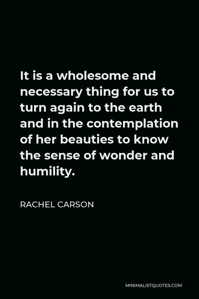 Rachel Carson Quote - It is a wholesome and necessary thing for us to turn again to the earth and in the contemplation of her beauties to know the sense of wonder and humility.