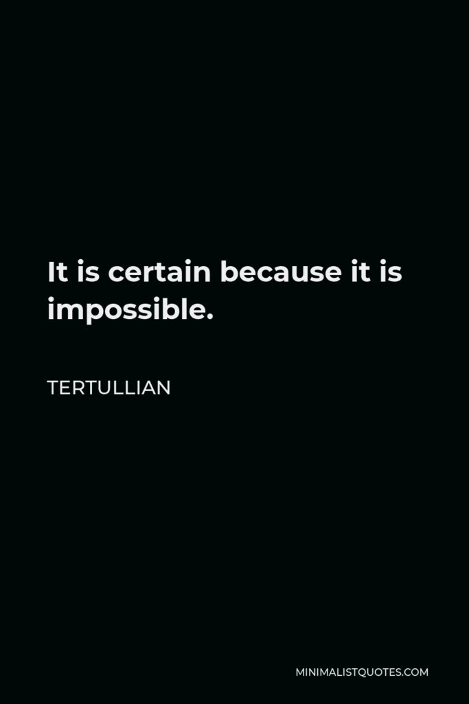 Tertullian Quote - It is certain because it is impossible.