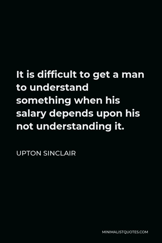 Upton Sinclair Quote - It is difficult to get a man to understand something when his salary depends upon his not understanding it.