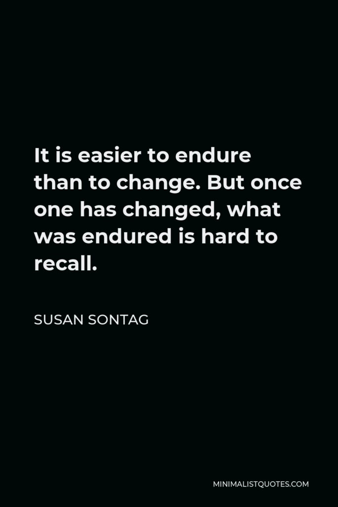 Susan Sontag Quote - It is easier to endure than to change. But once one has changed, what was endured is hard to recall.