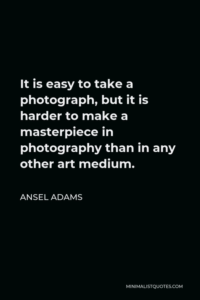 Ansel Adams Quote - It is easy to take a photograph, but it is harder to make a masterpiece in photography than in any other art medium.