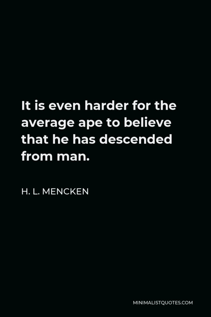 H. L. Mencken Quote - It is even harder for the average ape to believe that he has descended from man.