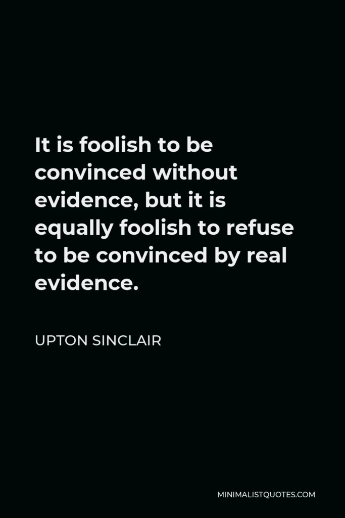 Upton Sinclair Quote - It is foolish to be convinced without evidence, but it is equally foolish to refuse to be convinced by real evidence.
