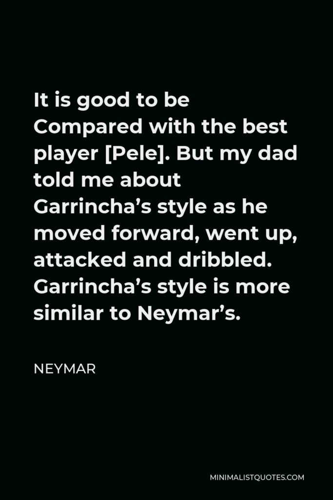 Neymar Quote - It is good to be Compared with the best player [Pele]. But my dad told me about Garrincha's style as he moved forward, went up, attacked and dribbled. Garrincha's style is more similar to Neymar's.