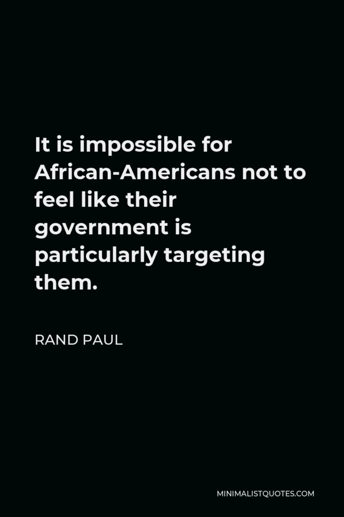 Rand Paul Quote - It is impossible for African-Americans not to feel like their government is particularly targeting them.