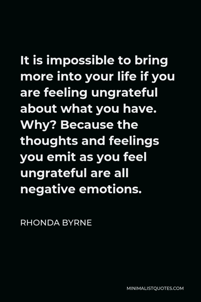 Rhonda Byrne Quote - It is impossible to bring more into your life if you are feeling ungrateful about what you have. Why? Because the thoughts and feelings you emit as you feel ungrateful are all negative emotions.