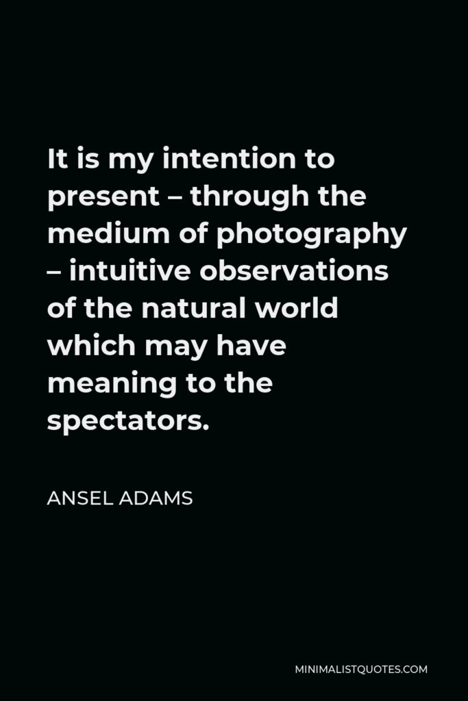 Ansel Adams Quote - It is my intention to present – through the medium of photography – intuitive observations of the natural world which may have meaning to the spectators.