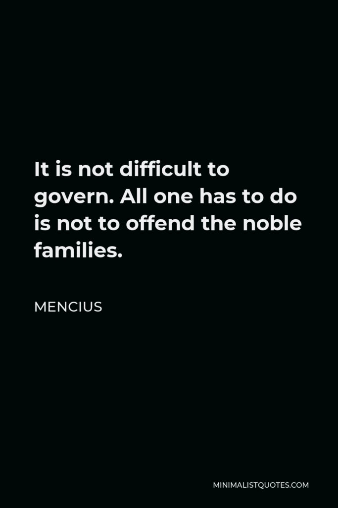 Mencius Quote - It is not difficult to govern. All one has to do is not to offend the noble families.
