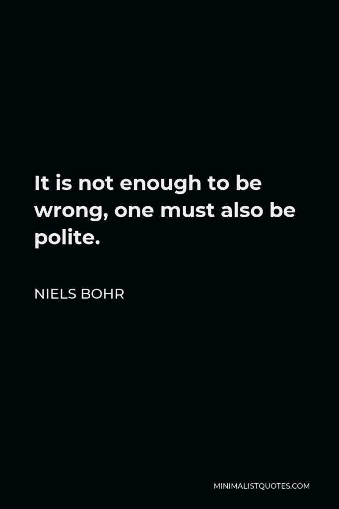 Niels Bohr Quote - It is not enough to be wrong, one must also be polite.