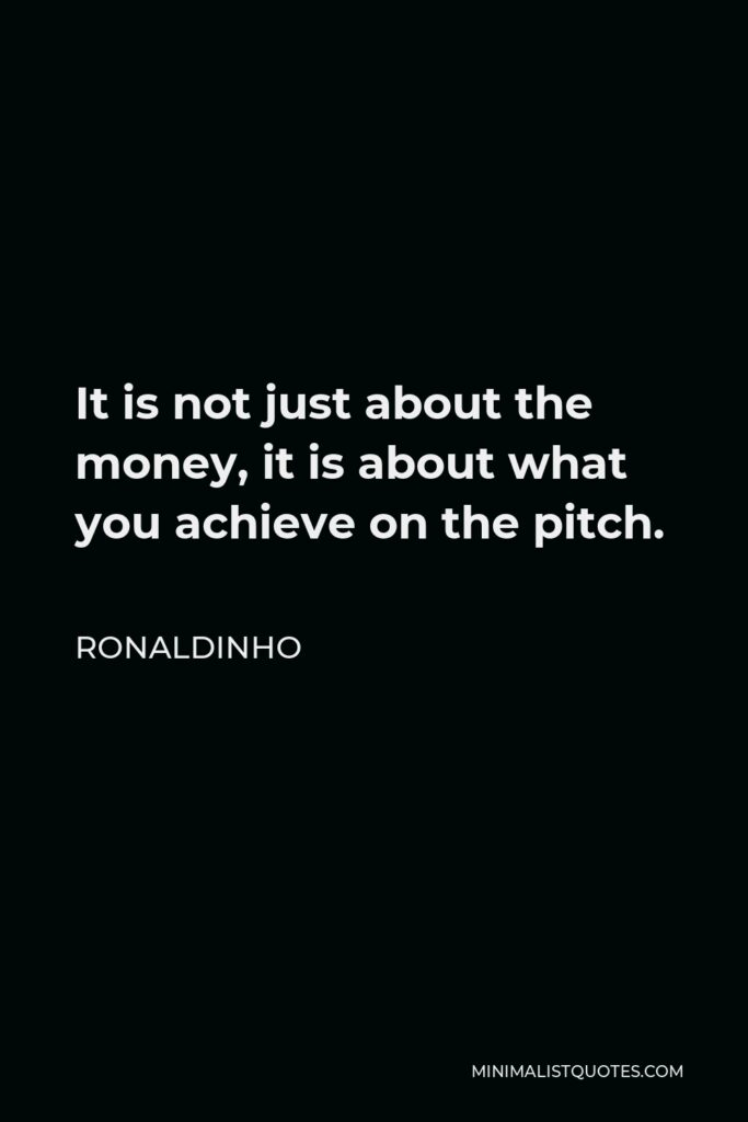 Ronaldinho Quote - It is not just about the money, it is about what you achieve on the pitch.