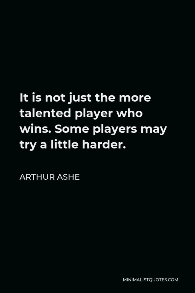 Arthur Ashe Quote - It is not just the more talented player who wins. Some players may try a little harder.