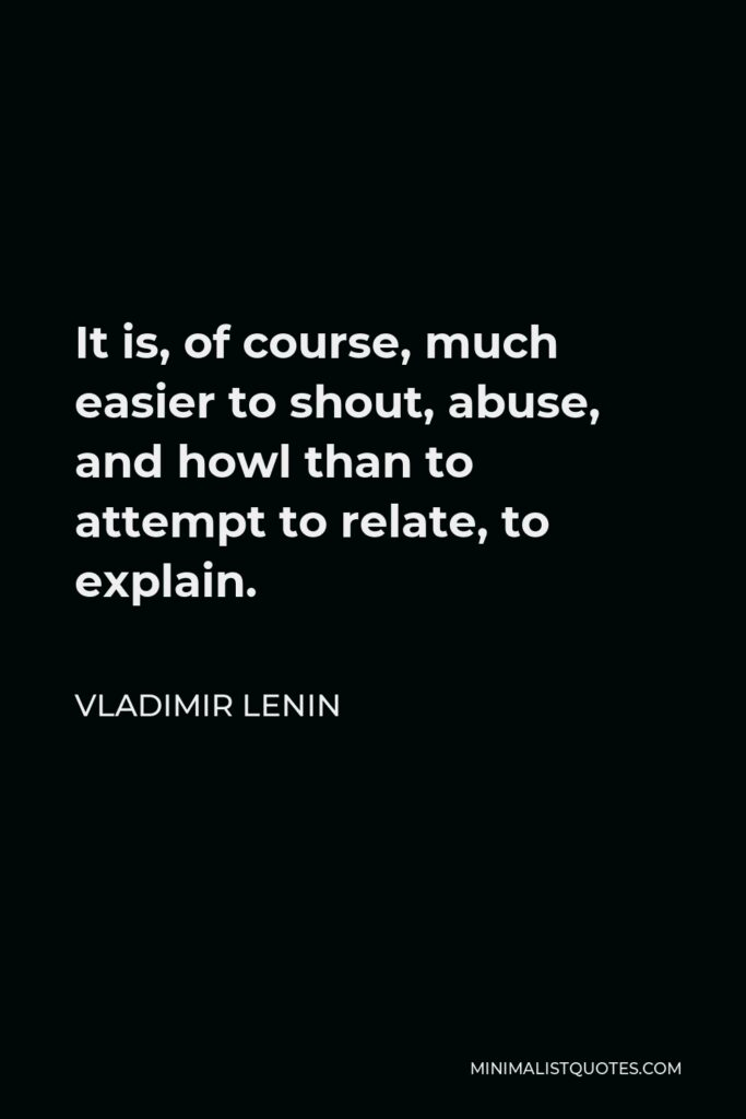 Vladimir Lenin Quote - It is, of course, much easier to shout, abuse, and howl than to attempt to relate, to explain.