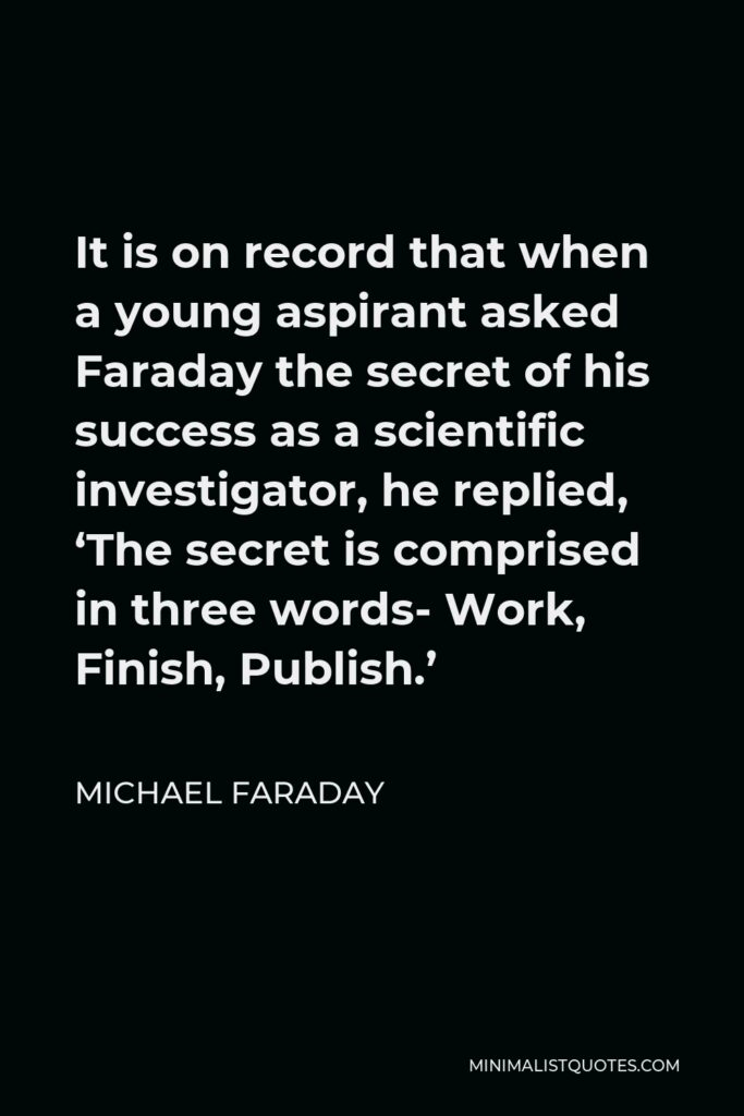 Michael Faraday Quote - It is on record that when a young aspirant asked Faraday the secret of his success as a scientific investigator, he replied, 'The secret is comprised in three words- Work, Finish, Publish.'