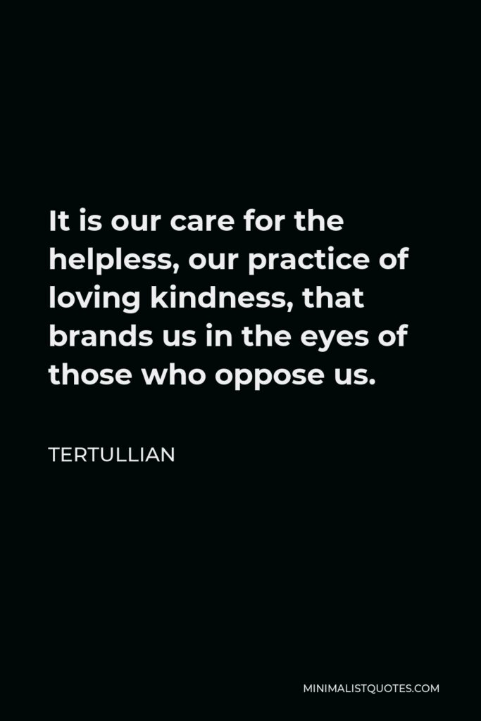 Tertullian Quote - It is our care for the helpless, our practice of loving kindness, that brands us in the eyes of those who oppose us.